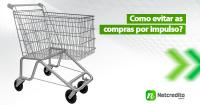 7 dicas para evitar compras por impulso e salvar seu planejamento.